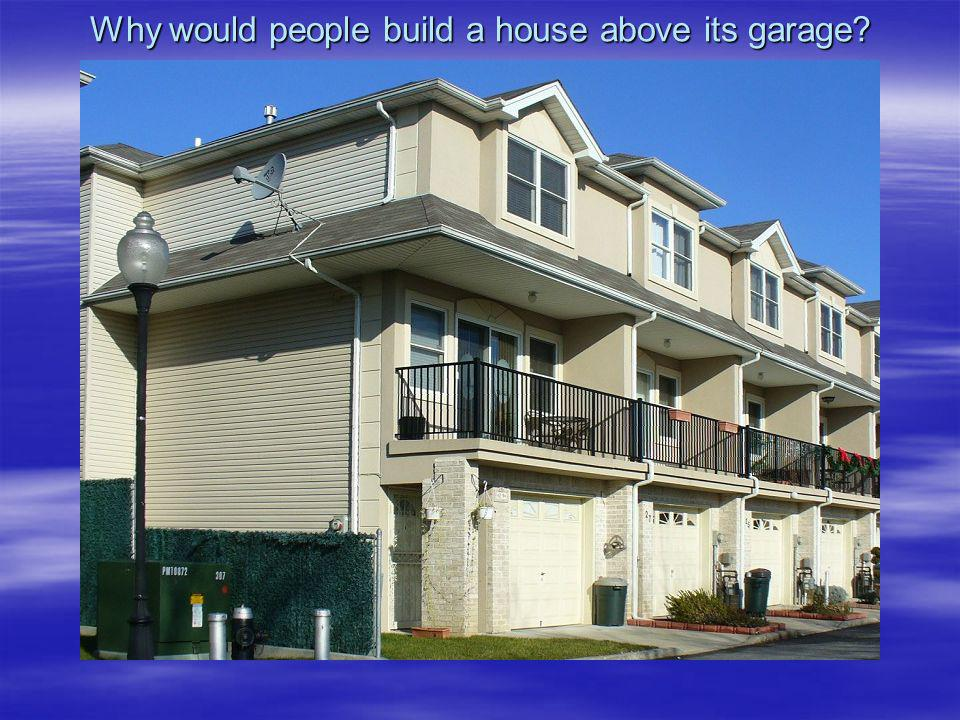 Why would people build a house above its garage