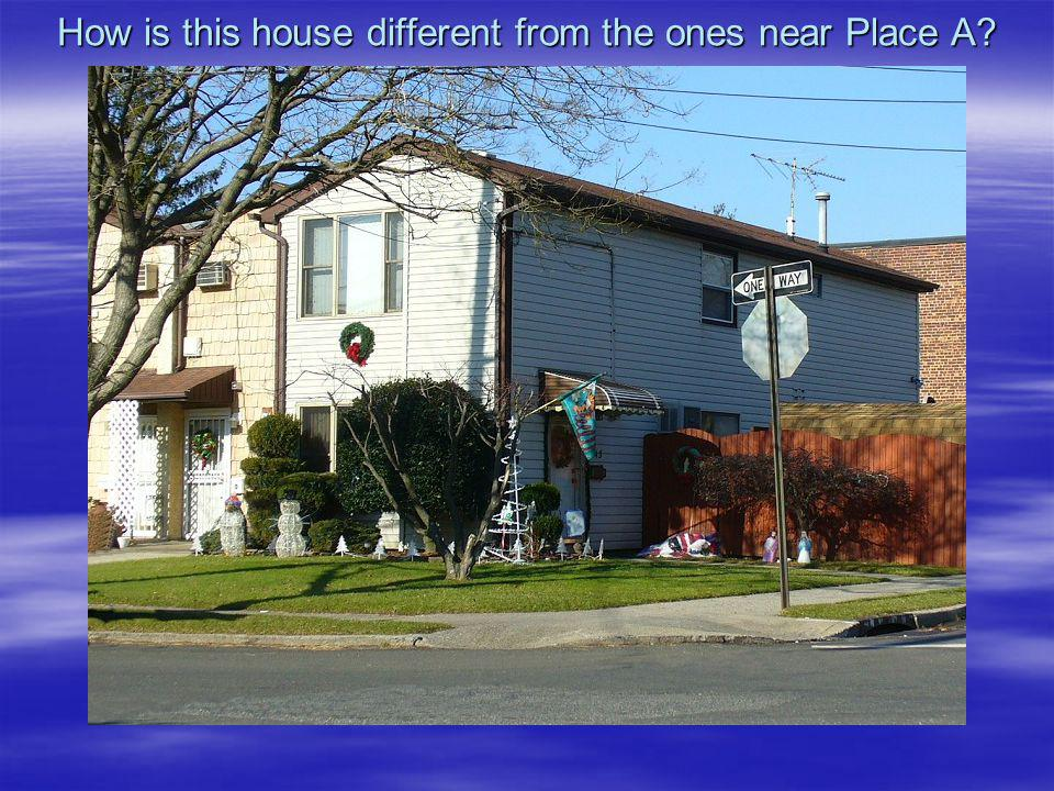 How is this house different from the ones near Place A