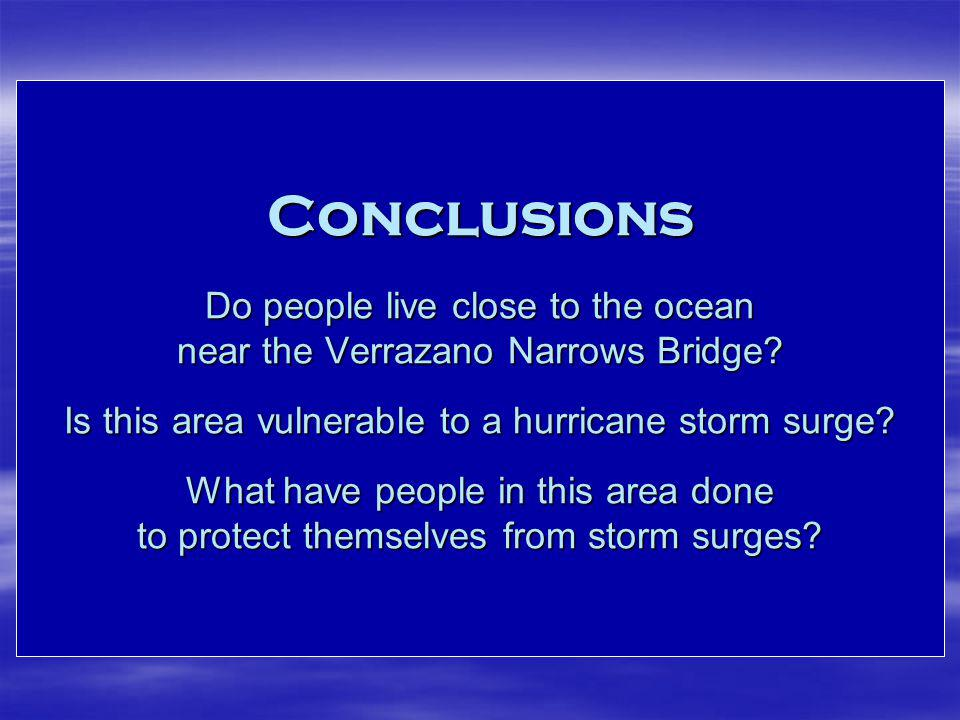 Conclusions Do people live close to the ocean near the Verrazano Narrows Bridge? Is this area vulnerable to a hurricane storm surge? What have people
