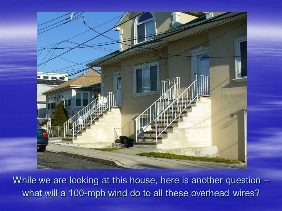 While we are looking at this house, here is another question – what will a 100-mph wind do to all these overhead wires?