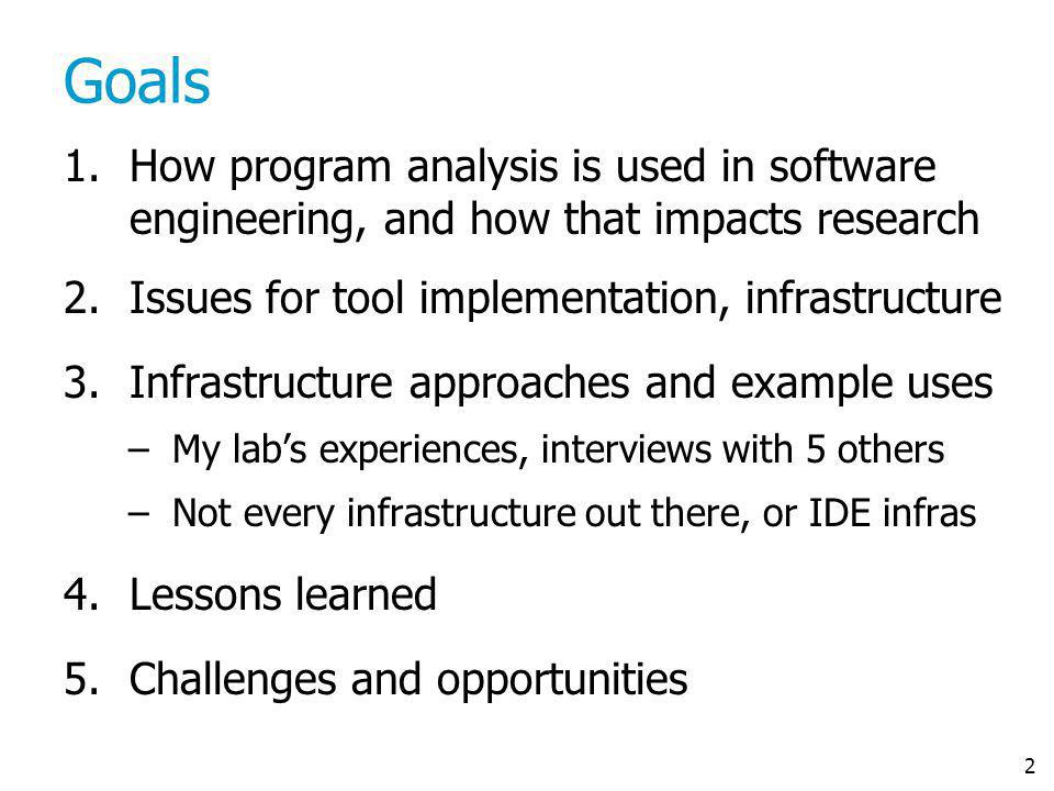 2 Goals 1.How program analysis is used in software engineering, and how that impacts research 2.Issues for tool implementation, infrastructure 3.Infra