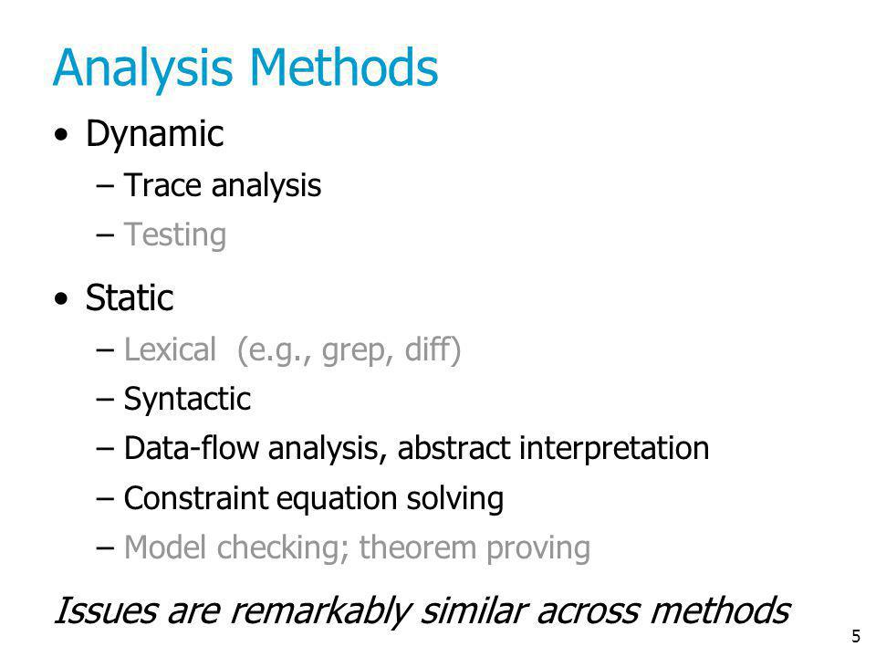 5 Analysis Methods Dynamic –Trace analysis –Testing Static –Lexical (e.g., grep, diff) –Syntactic –Data-flow analysis, abstract interpretation –Constr