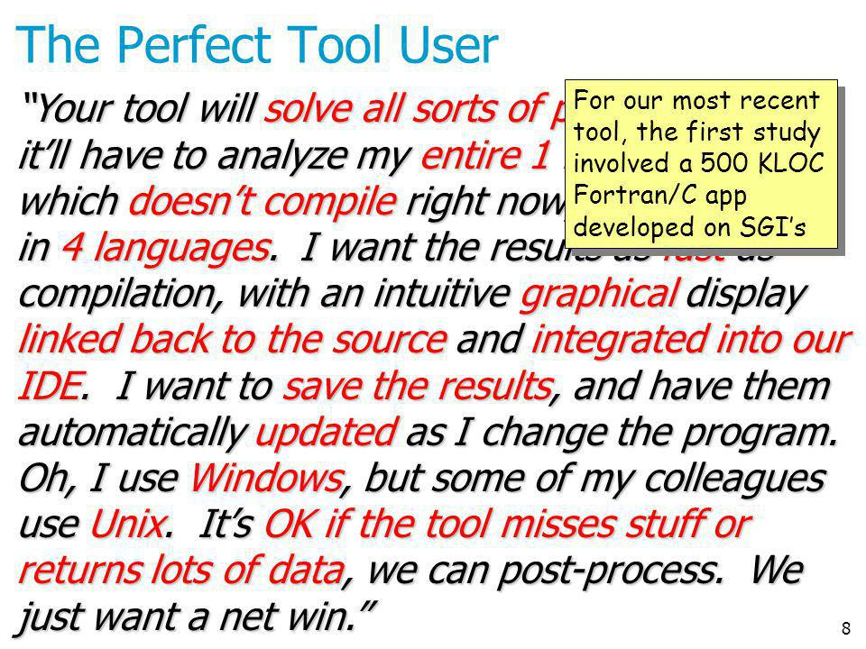 8 The Perfect Tool User Your tool will solve all sorts of problems. But itll have to analyze my entire 1 MLOC program, which doesnt compile right now,