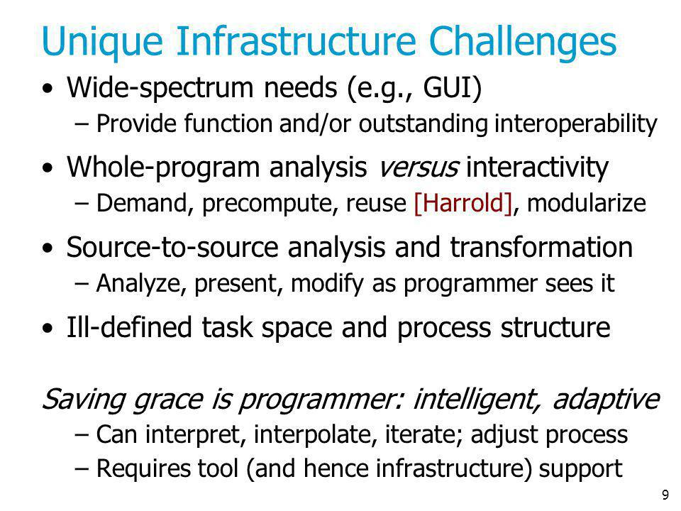 9 Unique Infrastructure Challenges Wide-spectrum needs (e.g., GUI) –Provide function and/or outstanding interoperability Whole-program analysis versus