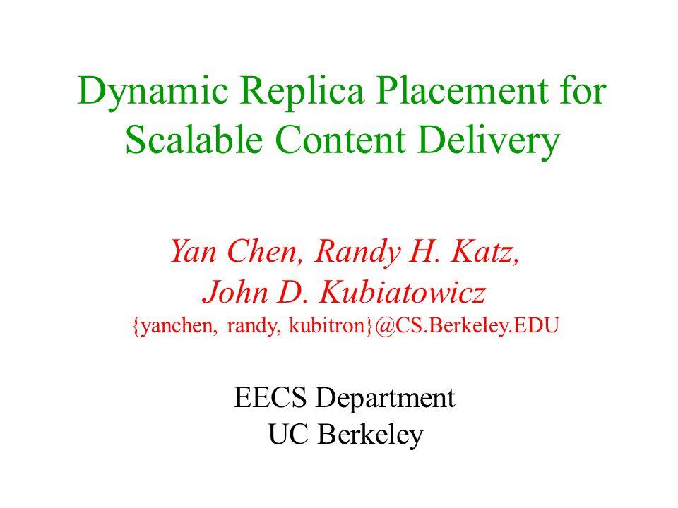 Dynamic Replica Placement for Scalable Content Delivery Yan Chen, Randy H. Katz, John D. Kubiatowicz {yanchen, randy, kubitron}@CS.Berkeley.EDU EECS D