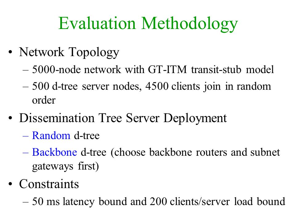 Evaluation Methodology Network Topology –5000-node network with GT-ITM transit-stub model –500 d-tree server nodes, 4500 clients join in random order Dissemination Tree Server Deployment –Random d-tree –Backbone d-tree (choose backbone routers and subnet gateways first) Constraints –50 ms latency bound and 200 clients/server load bound