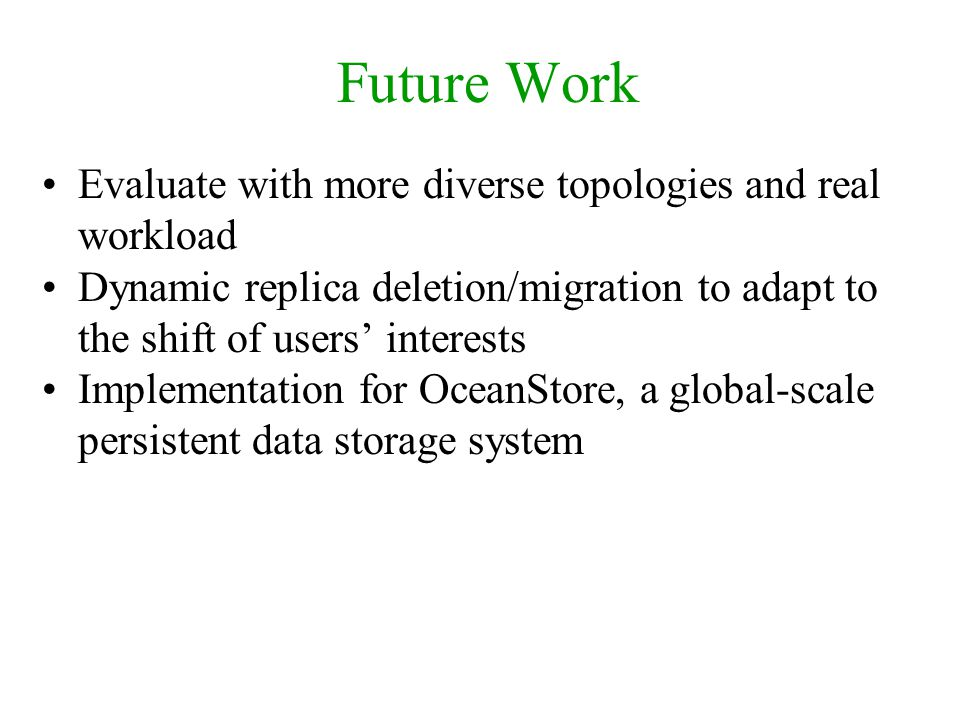 Future Work Evaluate with more diverse topologies and real workload Dynamic replica deletion/migration to adapt to the shift of users interests Implem