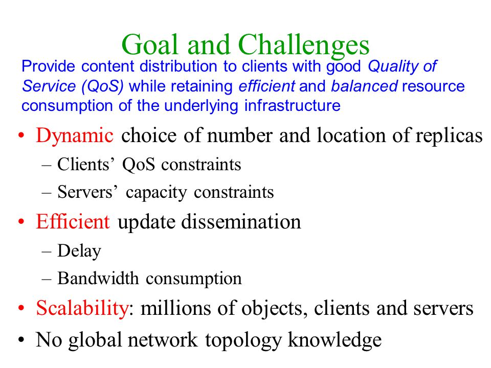 Goal and Challenges Dynamic choice of number and location of replicas –Clients QoS constraints –Servers capacity constraints Efficient update dissemin