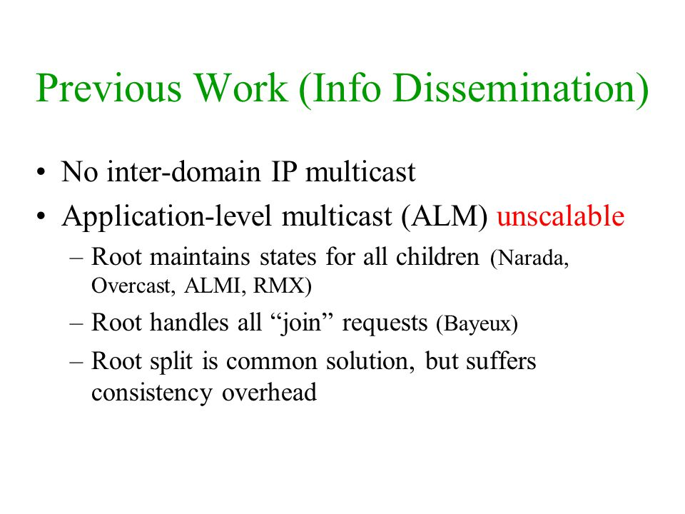 Previous Work (Info Dissemination) No inter-domain IP multicast Application-level multicast (ALM) unscalable –Root maintains states for all children (Narada, Overcast, ALMI, RMX) –Root handles all join requests (Bayeux) –Root split is common solution, but suffers consistency overhead