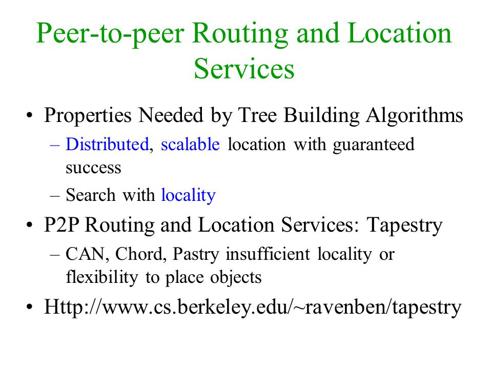 Peer-to-peer Routing and Location Services Properties Needed by Tree Building Algorithms –Distributed, scalable location with guaranteed success –Search with locality P2P Routing and Location Services: Tapestry –CAN, Chord, Pastry insufficient locality or flexibility to place objects Http://www.cs.berkeley.edu/~ravenben/tapestry