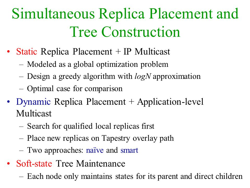 Simultaneous Replica Placement and Tree Construction Static Replica Placement + IP Multicast –Modeled as a global optimization problem –Design a greed