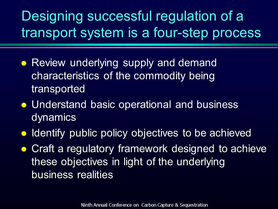 Designing successful regulation of a transport system is a four-step process l Review underlying supply and demand characteristics of the commodity being transported l Understand basic operational and business dynamics l Identify public policy objectives to be achieved l Craft a regulatory framework designed to achieve these objectives in light of the underlying business realities Ninth Annual Conference on Carbon Capture & Sequestration