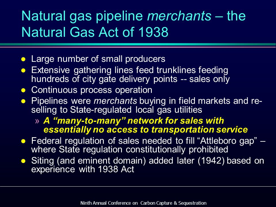 Natural gas pipeline merchants – the Natural Gas Act of 1938 l Large number of small producers l Extensive gathering lines feed trunklines feeding hundreds of city gate delivery points -- sales only l Continuous process operation l Pipelines were merchants buying in field markets and re- selling to State-regulated local gas utilities »A many-to-many network for sales with essentially no access to transportation service l Federal regulation of sales needed to fill Attleboro gap – where State regulation constitutionally prohibited l Siting (and eminent domain) added later (1942) based on experience with 1938 Act Ninth Annual Conference on Carbon Capture & Sequestration