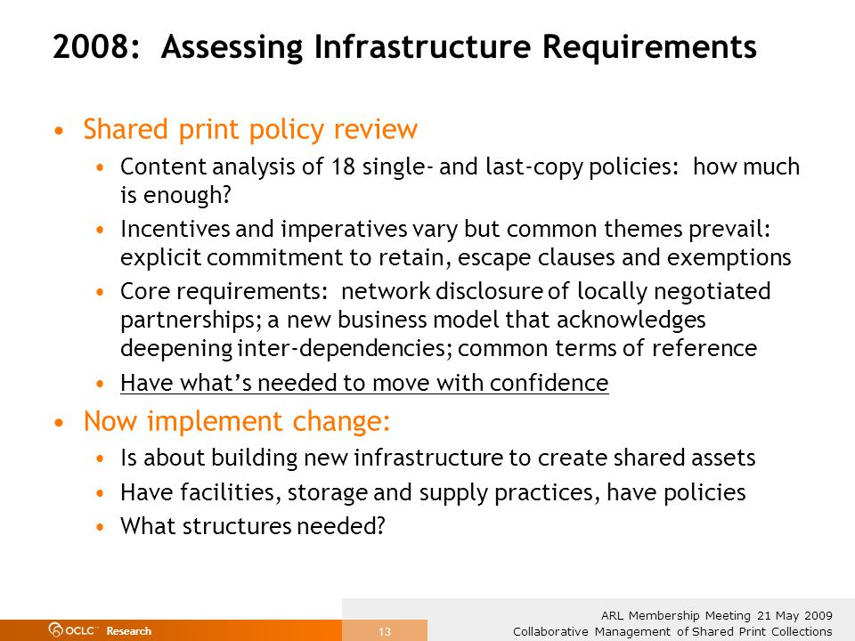 Research Collaborative Management of Shared Print Collections ARL Membership Meeting 21 May 2009 13 2008: Assessing Infrastructure Requirements Shared print policy review Content analysis of 18 single- and last-copy policies: how much is enough.