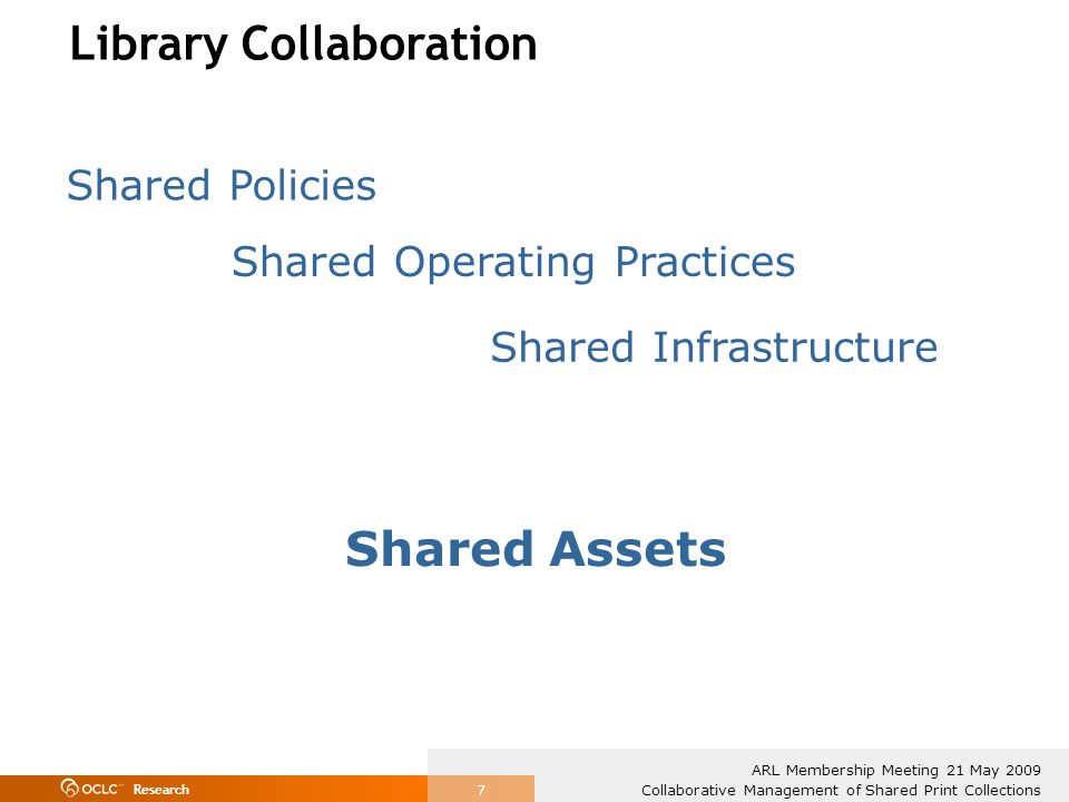 Research Collaborative Management of Shared Print Collections ARL Membership Meeting 21 May 2009 7 Library Collaboration Shared Policies Shared Operating Practices Shared Infrastructure Shared Assets