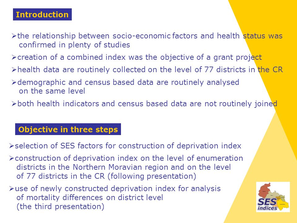 the relationship between socio-economic factors and health status was confirmed in plenty of studies creation of a combined index was the objective of a grant project health data are routinely collected on the level of 77 districts in the CR demographic and census based data are routinely analysed on the same level both health indicators and census based data are not routinely joined selection of SES factors for construction of deprivation index construction of deprivation index on the level of enumeration districts in the Northern Moravian region and on the level of 77 districts in the CR (following presentation) use of newly constructed deprivation index for analysis of mortality differences on district level (the third presentation) Introduction Objective in three steps