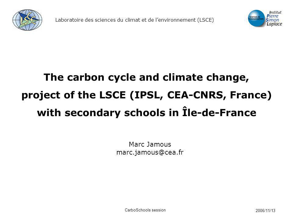 Laboratoire des sciences du climat et de lenvironnement (LSCE) 2006/11/13 CarboSchools session The carbon cycle and climate change, project of the LSC