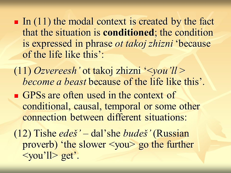 In (11) the modal context is created by the fact that the situation is conditioned; the condition is expressed in phrase ot takoj zhizni because of the life like this: In (11) the modal context is created by the fact that the situation is conditioned; the condition is expressed in phrase ot takoj zhizni because of the life like this: (11) Ozvereesh ot takoj zhizni become a beast because of the life like this.