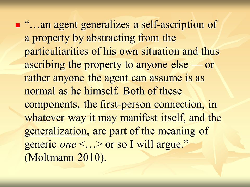 …an agent generalizes a self-ascription of a property by abstracting from the particuliarities of his own situation and thus ascribing the property to anyone else or rather anyone the agent can assume is as normal as he himself.