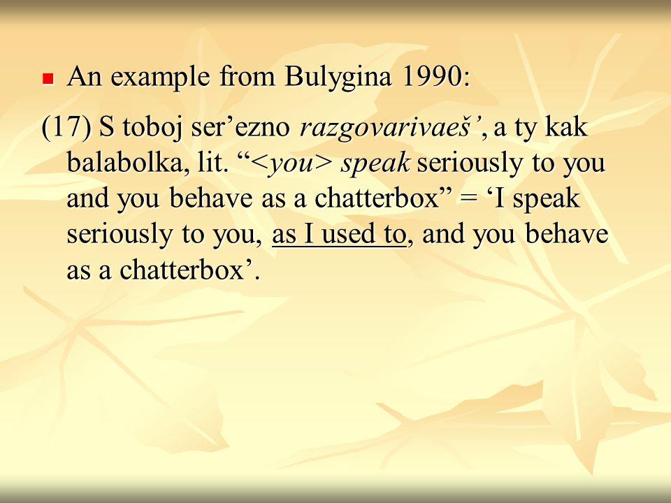 An example from Bulygina 1990: An example from Bulygina 1990: (17) S toboj serezno razgovarivaeš, a ty kak balabolka, lit.