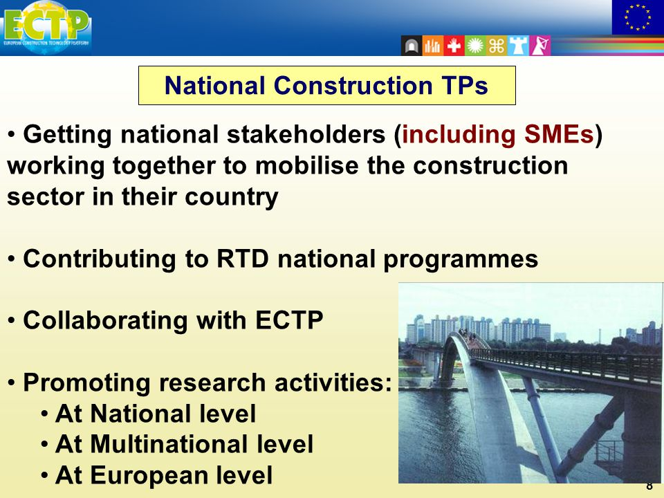 8 Getting national stakeholders (including SMEs) working together to mobilise the construction sector in their country Contributing to RTD national programmes Collaborating with ECTP Promoting research activities: At National level At Multinational level At European level National Construction TPs