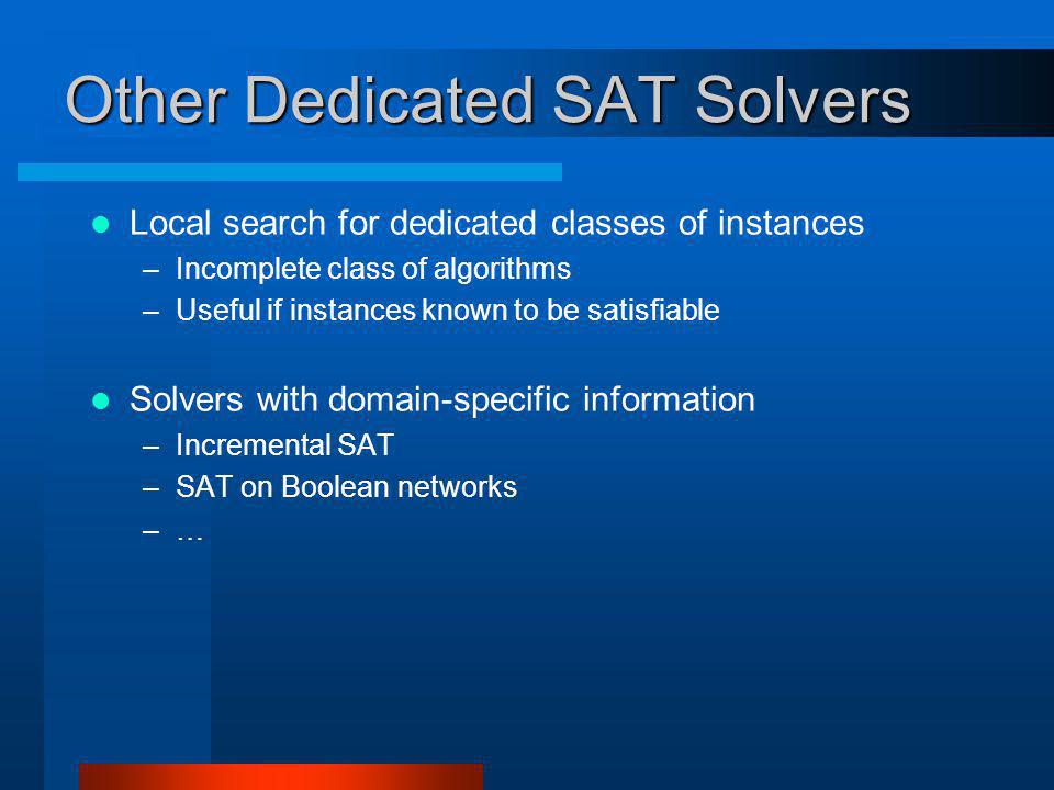 Other Dedicated SAT Solvers Local search for dedicated classes of instances –Incomplete class of algorithms –Useful if instances known to be satisfiable Solvers with domain-specific information –Incremental SAT –SAT on Boolean networks –…
