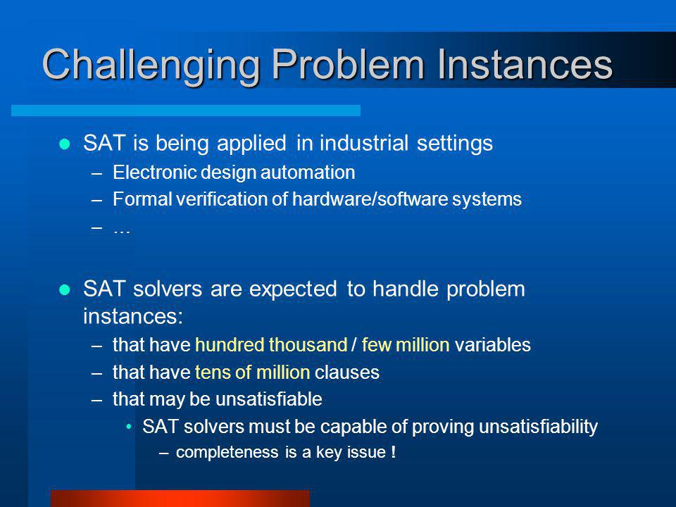 Challenging Problem Instances SAT is being applied in industrial settings –Electronic design automation –Formal verification of hardware/software systems –… SAT solvers are expected to handle problem instances: –that have hundred thousand / few million variables –that have tens of million clauses –that may be unsatisfiable SAT solvers must be capable of proving unsatisfiability –completeness is a key issue !