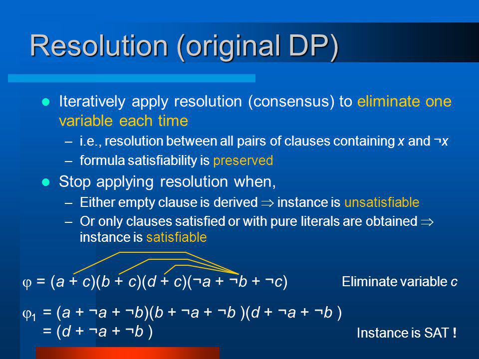 Resolution (original DP) Iteratively apply resolution (consensus) to eliminate one variable each time –i.e., resolution between all pairs of clauses containing x and ¬x –formula satisfiability is preserved Stop applying resolution when, –Either empty clause is derived instance is unsatisfiable –Or only clauses satisfied or with pure literals are obtained instance is satisfiable = (a + c)(b + c)(d + c)(¬a + ¬b + ¬c) Eliminate variable c 1 = (a + ¬a + ¬b)(b + ¬a + ¬b )(d + ¬a + ¬b ) = (d + ¬a + ¬b ) Instance is SAT !