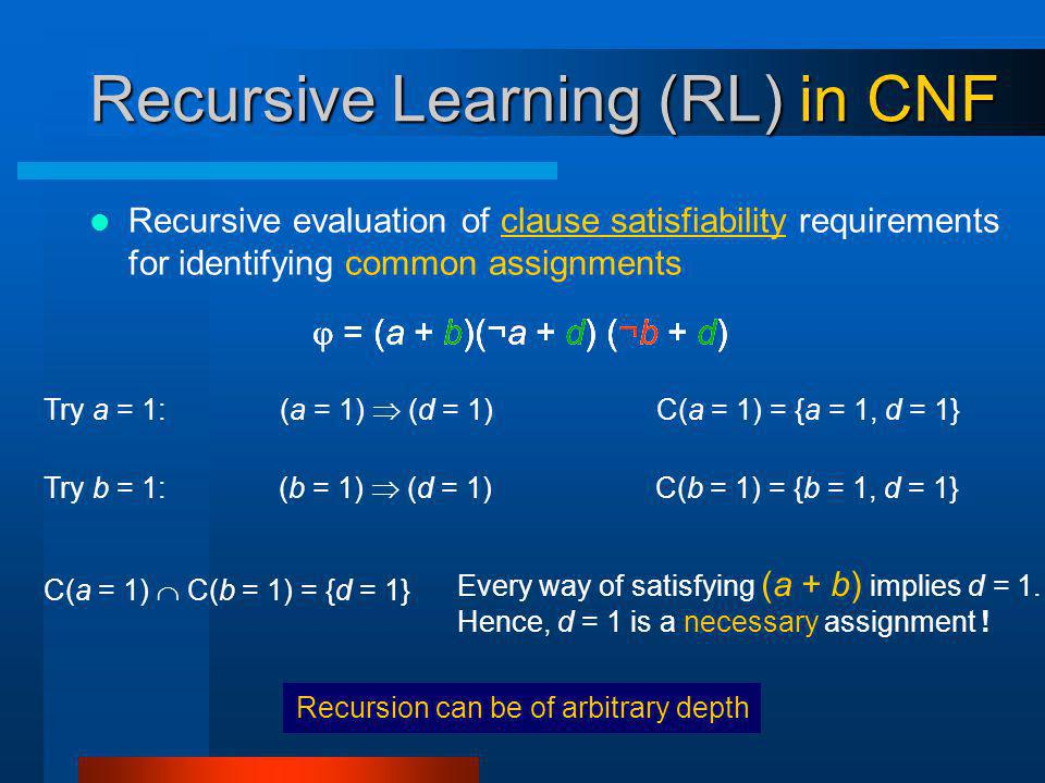 Recursion can be of arbitrary depth Recursive Learning (RL) in CNF Recursive evaluation of clause satisfiability requirements for identifying common assignments Try a = 1: = (a + b)(¬a + d) (¬b + d) (a = 1) (d = 1) Try b = 1: (b = 1) (d = 1) C(a = 1) = {a = 1, d = 1} C(b = 1) = {b = 1, d = 1} C(a = 1) C(b = 1) = {d = 1} Every way of satisfying (a + b) implies d = 1.