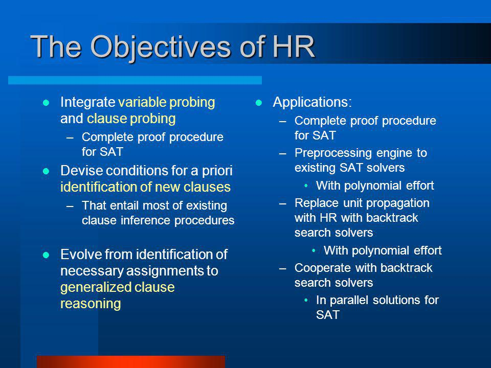 The Objectives of HR Integrate variable probing and clause probing –Complete proof procedure for SAT Devise conditions for a priori identification of new clauses –That entail most of existing clause inference procedures Evolve from identification of necessary assignments to generalized clause reasoning Applications: –Complete proof procedure for SAT –Preprocessing engine to existing SAT solvers With polynomial effort –Replace unit propagation with HR with backtrack search solvers With polynomial effort –Cooperate with backtrack search solvers In parallel solutions for SAT