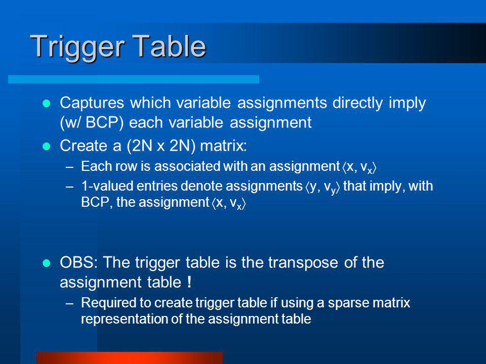 Trigger Table Captures which variable assignments directly imply (w/ BCP) each variable assignment Create a (2N x 2N) matrix: –Each row is associated with an assignment x, v x –1-valued entries denote assignments y, v y that imply, with BCP, the assignment x, v x OBS: The trigger table is the transpose of the assignment table .