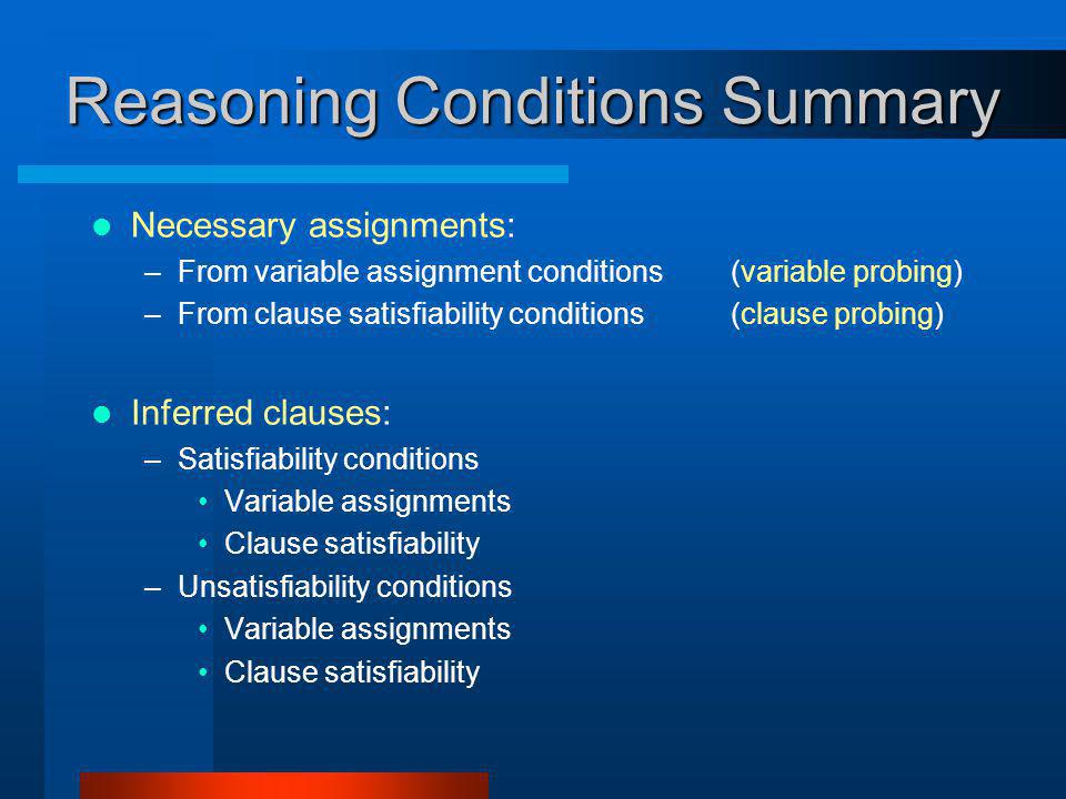 Reasoning Conditions Summary Necessary assignments: –From variable assignment conditions(variable probing) –From clause satisfiability conditions(clause probing) Inferred clauses: –Satisfiability conditions Variable assignments Clause satisfiability –Unsatisfiability conditions Variable assignments Clause satisfiability