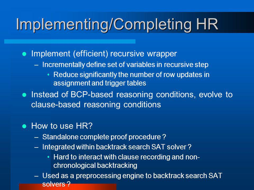 Implementing/Completing HR Implement (efficient) recursive wrapper –Incrementally define set of variables in recursive step Reduce significantly the number of row updates in assignment and trigger tables Instead of BCP-based reasoning conditions, evolve to clause-based reasoning conditions How to use HR.