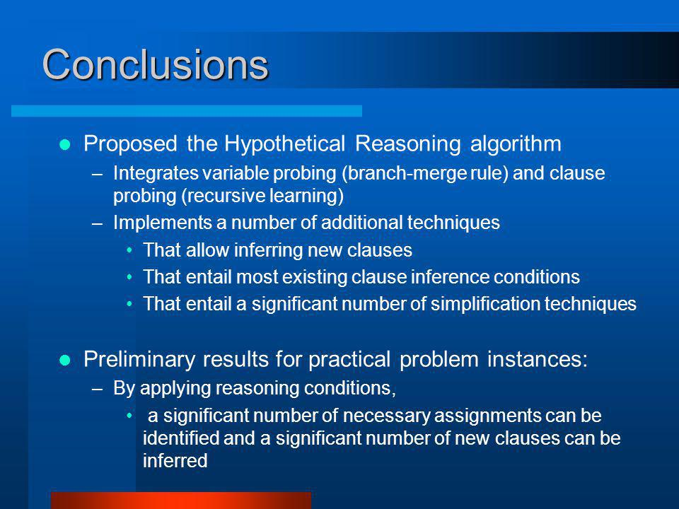 Conclusions Proposed the Hypothetical Reasoning algorithm –Integrates variable probing (branch-merge rule) and clause probing (recursive learning) –Implements a number of additional techniques That allow inferring new clauses That entail most existing clause inference conditions That entail a significant number of simplification techniques Preliminary results for practical problem instances: –By applying reasoning conditions, a significant number of necessary assignments can be identified and a significant number of new clauses can be inferred