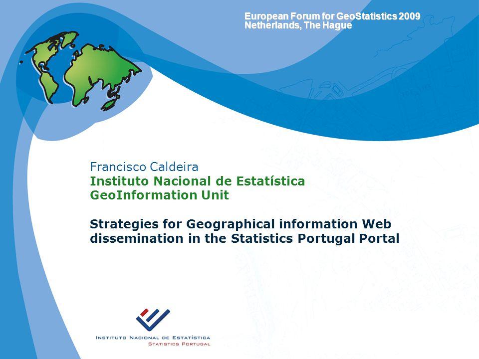 European Forum for GeoStatistics 2009 Netherlands, The Hague Francisco Caldeira Instituto Nacional de Estatística GeoInformation Unit Strategies for Geographical information Web dissemination in the Statistics Portugal Portal
