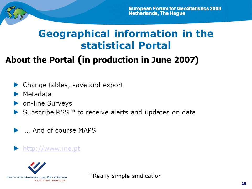 European Forum for GeoStatistics 2009 Netherlands, The Hague 18 Geographical information in the statistical Portal About the Portal ( in production in June 2007) Change tables, save and export Metadata on-line Surveys Subscribe RSS * to receive alerts and updates on data … And of course MAPS http://www.ine.pt * Really simple sindication