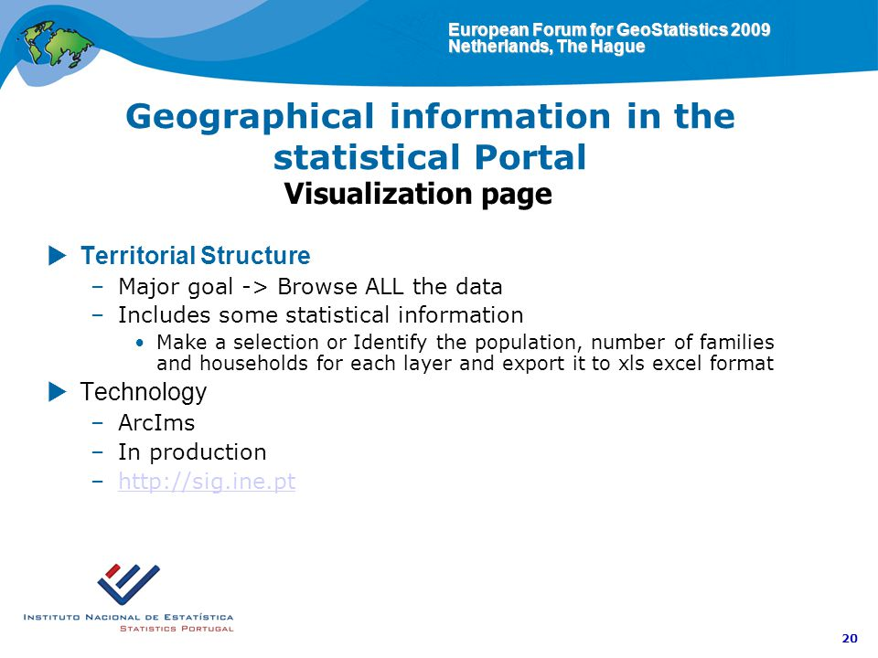 European Forum for GeoStatistics 2009 Netherlands, The Hague 20 Geographical information in the statistical Portal Visualization page Territorial Structure –Major goal -> Browse ALL the data –Includes some statistical information Make a selection or Identify the population, number of families and households for each layer and export it to xls excel format Technology –ArcIms –In production –http://sig.ine.pthttp://sig.ine.pt