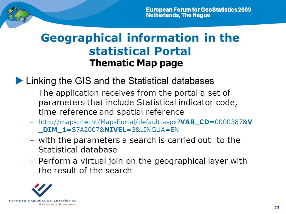 European Forum for GeoStatistics 2009 Netherlands, The Hague 23 Geographical information in the statistical Portal Thematic Map page Linking the GIS and the Statistical databases –The application receives from the portal a set of parameters that include Statistical indicator code, time reference and spatial reference –http://maps.ine.pt/MapsPortal/default.aspx VAR_CD=0000387&V _DIM_1=S7A2007&NIVEL=3&LINGUA=EN –with the parameters a search is carried out to the Statistical database –Perform a virtual join on the geographical layer with the result of the search