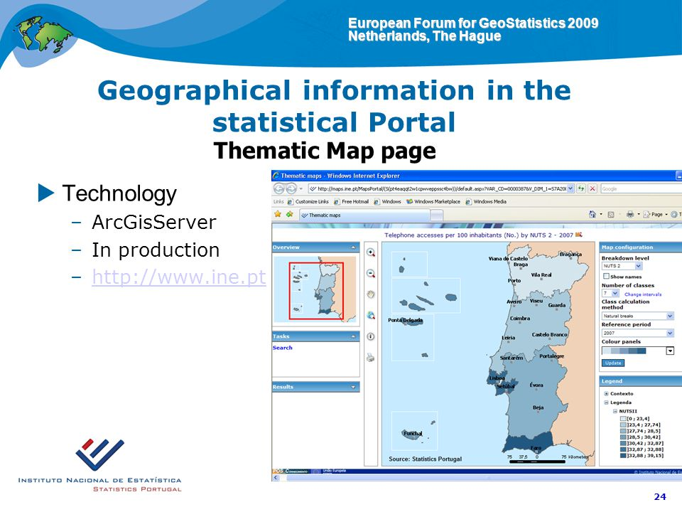 European Forum for GeoStatistics 2009 Netherlands, The Hague 24 Geographical information in the statistical Portal Thematic Map page Technology –ArcGisServer –In production –http://www.ine.pthttp://www.ine.pt