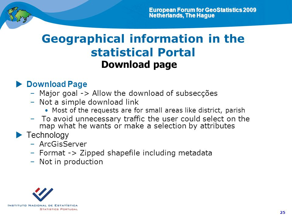 European Forum for GeoStatistics 2009 Netherlands, The Hague 25 Geographical information in the statistical Portal Download page Download Page –Major goal -> Allow the download of subsecções –Not a simple download link Most of the requests are for small areas like district, parish – To avoid unnecessary traffic the user could select on the map what he wants or make a selection by attributes Technology –ArcGisServer –Format -> Zipped shapefile including metadata –Not in production