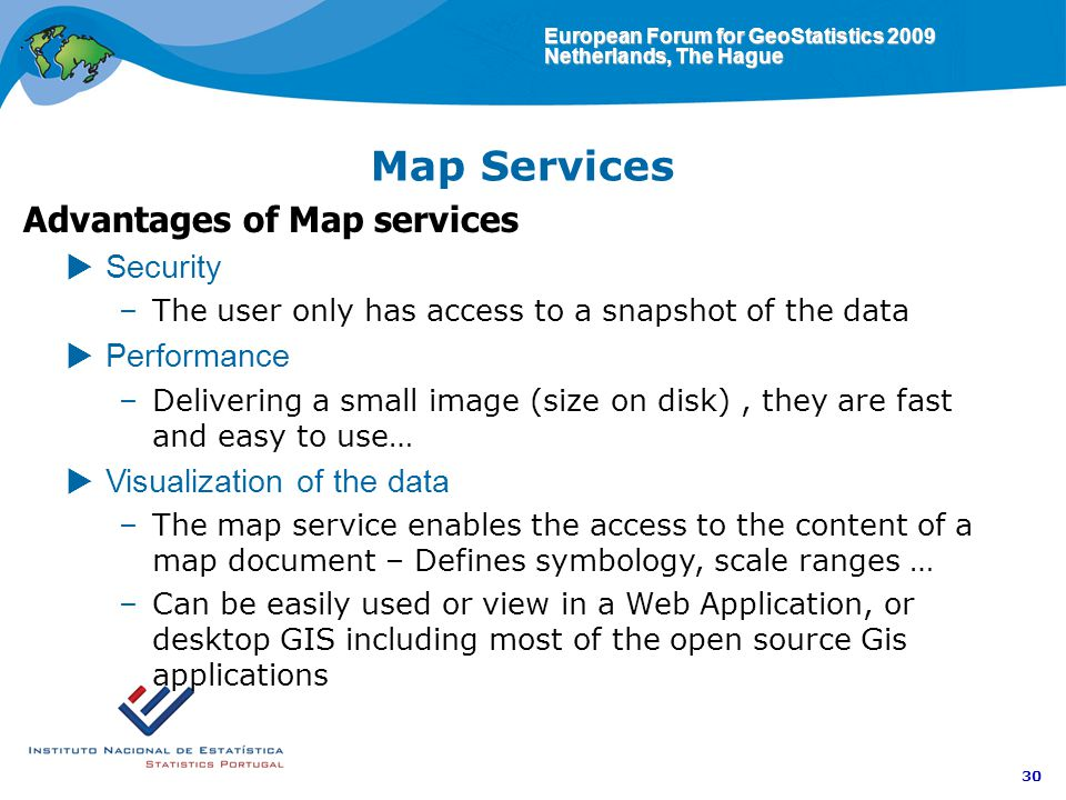 European Forum for GeoStatistics 2009 Netherlands, The Hague 30 Map Services Advantages of Map services Security –The user only has access to a snapshot of the data Performance –Delivering a small image (size on disk), they are fast and easy to use… Visualization of the data –The map service enables the access to the content of a map document – Defines symbology, scale ranges … –Can be easily used or view in a Web Application, or desktop GIS including most of the open source Gis applications