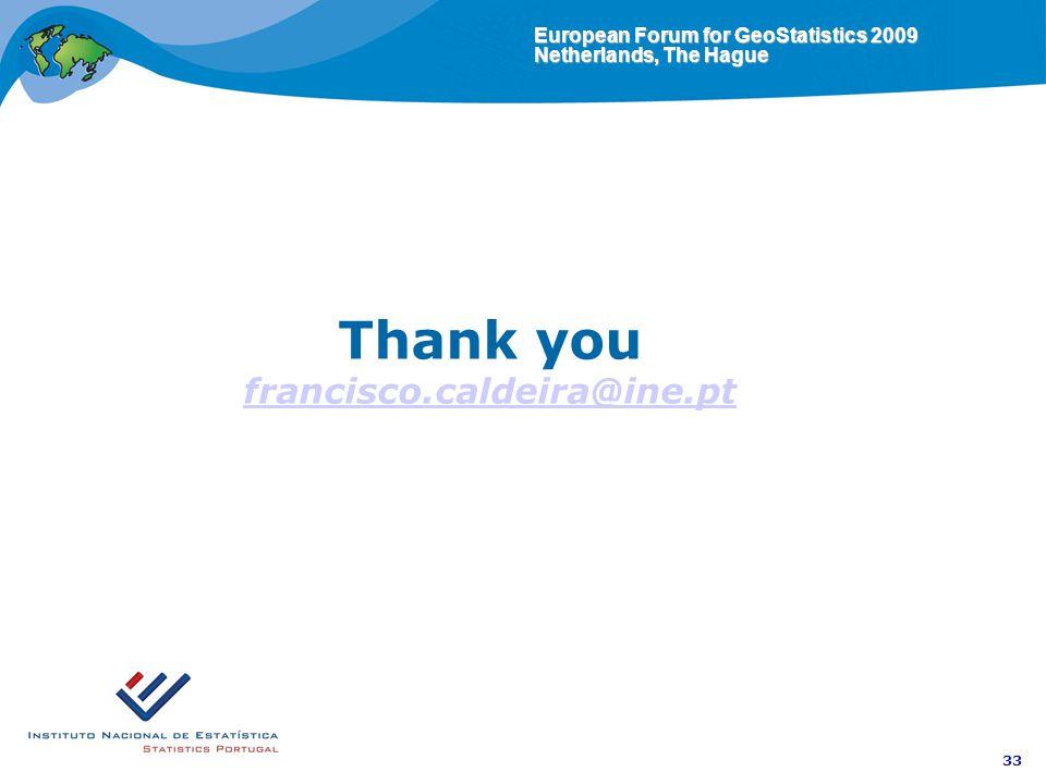 European Forum for GeoStatistics 2009 Netherlands, The Hague 33 Thank you francisco.caldeira@ine.pt francisco.caldeira@ine.pt