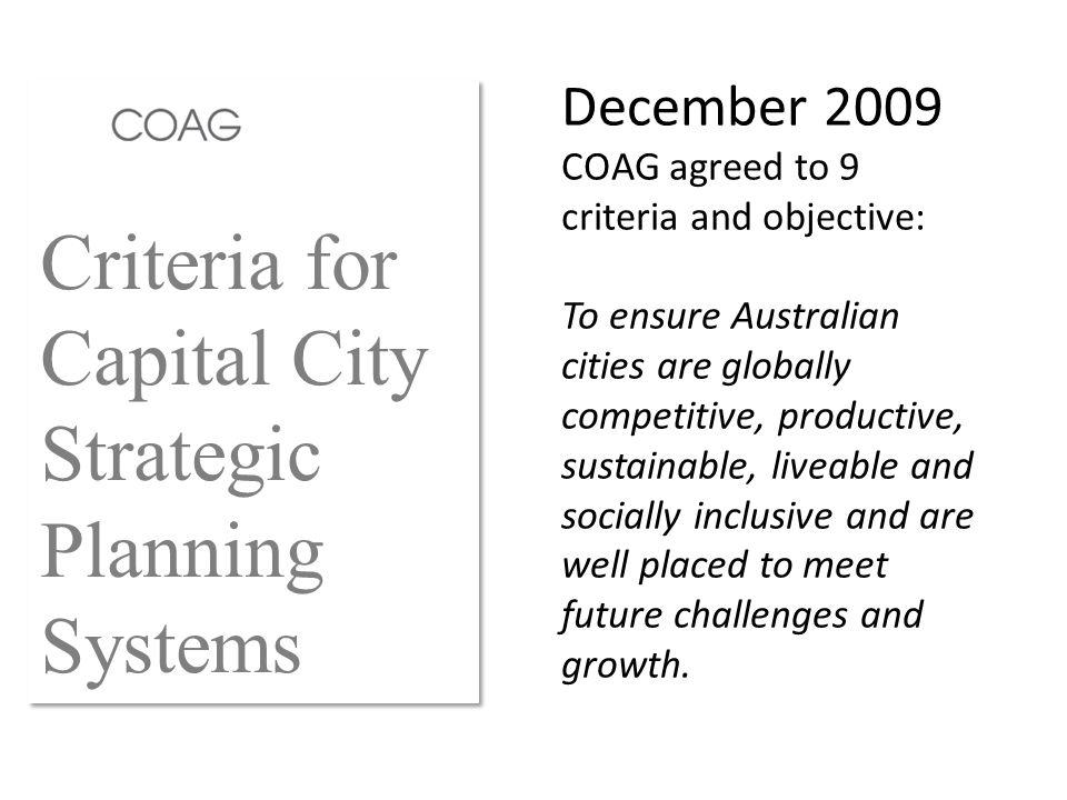 Criteria for Capital City Strategic Planning Systems December 2009 COAG agreed to 9 criteria and objective: To ensure Australian cities are globally competitive, productive, sustainable, liveable and socially inclusive and are well placed to meet future challenges and growth.