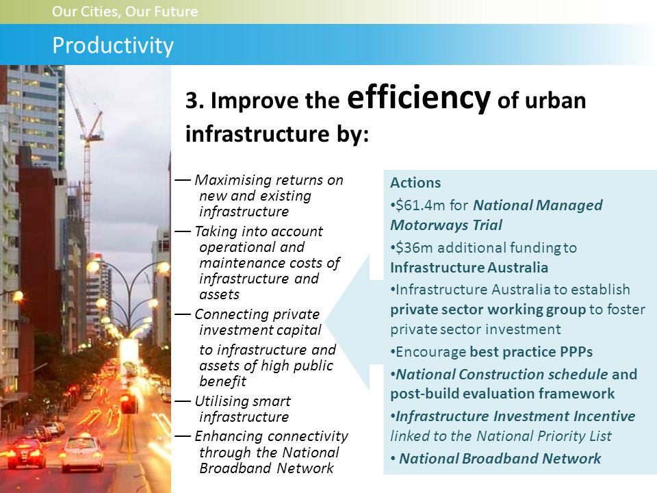 –– Maximising returns on new and existing infrastructure –– Taking into account operational and maintenance costs of infrastructure and assets –– Connecting private investment capital to infrastructure and assets of high public benefit –– Utilising smart infrastructure –– Enhancing connectivity through the National Broadband Network Our Cities, Our Future Productivity Actions $61.4m for National Managed Motorways Trial $36m additional funding to Infrastructure Australia Infrastructure Australia to establish private sector working group to foster private sector investment Encourage best practice PPPs National Construction schedule and post-build evaluation framework Infrastructure Investment Incentive linked to the National Priority List National Broadband Network 3.