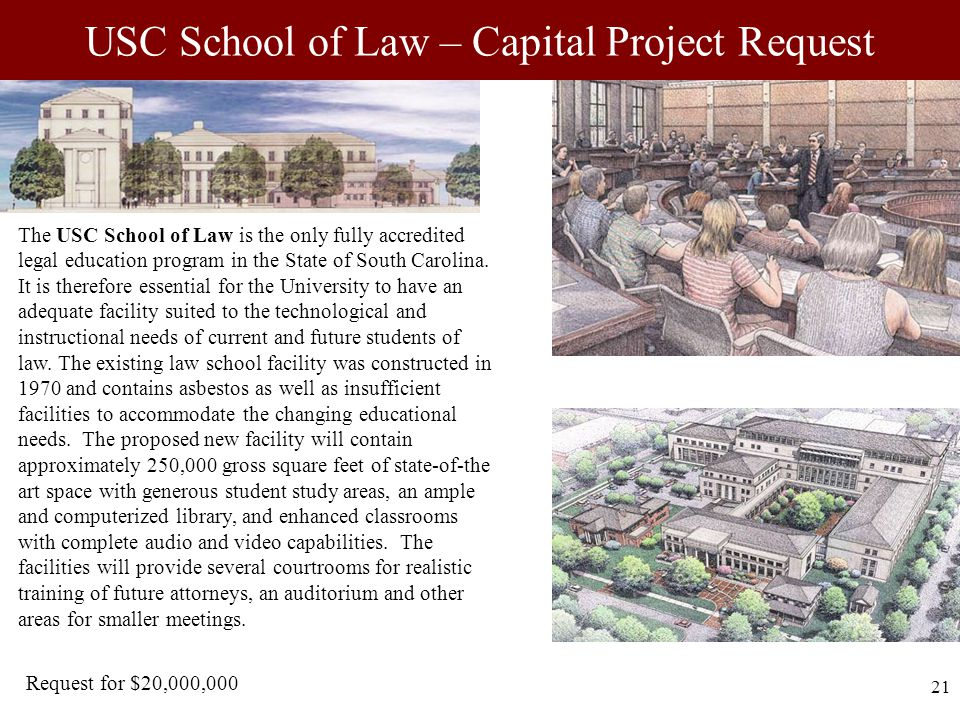21 USC School of Law – Capital Project Request The USC School of Law is the only fully accredited legal education program in the State of South Carolina.