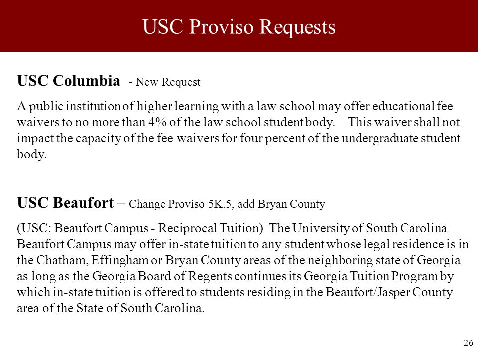 26 USC Proviso Requests USC Columbia - New Request A public institution of higher learning with a law school may offer educational fee waivers to no more than 4% of the law school student body.