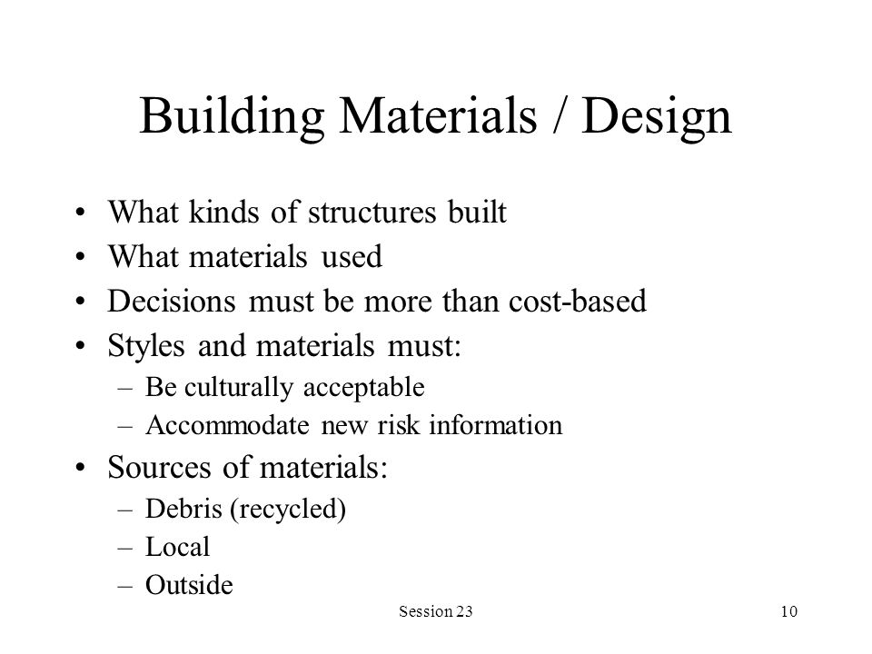 Session 2310 Building Materials / Design What kinds of structures built What materials used Decisions must be more than cost-based Styles and material