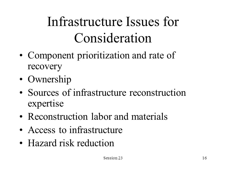 Session 2316 Infrastructure Issues for Consideration Component prioritization and rate of recovery Ownership Sources of infrastructure reconstruction