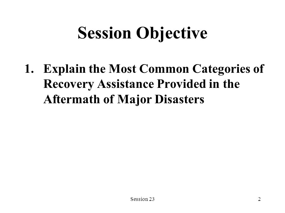 Session 232 Session Objective 1.Explain the Most Common Categories of Recovery Assistance Provided in the Aftermath of Major Disasters