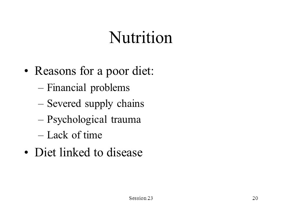 Session 2320 Nutrition Reasons for a poor diet: –Financial problems –Severed supply chains –Psychological trauma –Lack of time Diet linked to disease